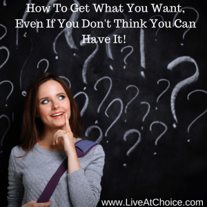 How To Get What You Want, Even If You Don't Think You Can Have It!